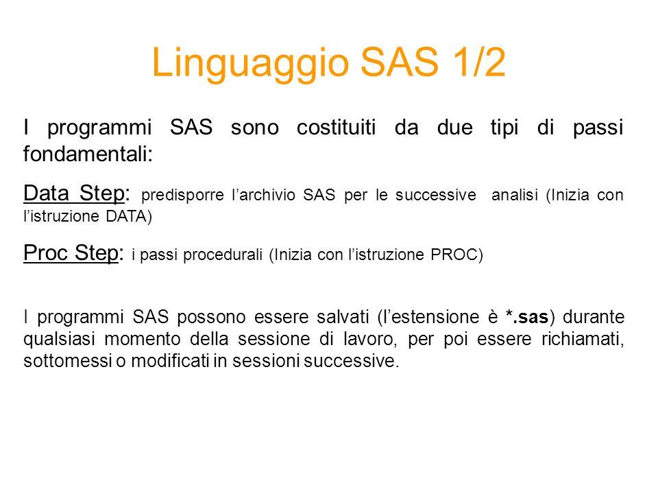 Linguaggio SAS 1/2 I programmi SAS sono costituiti da due tipi di passi fondamentali: Data Step: predisporre larchivio SAS per le successive analisi (