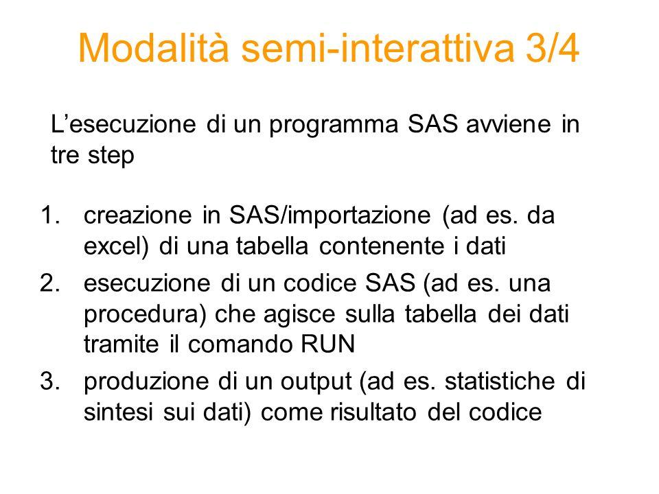Modalità semi-interattiva 3/4 1.creazione in SAS/importazione (ad es. da excel) di una tabella contenente i dati 2.esecuzione di un codice SAS (ad es.