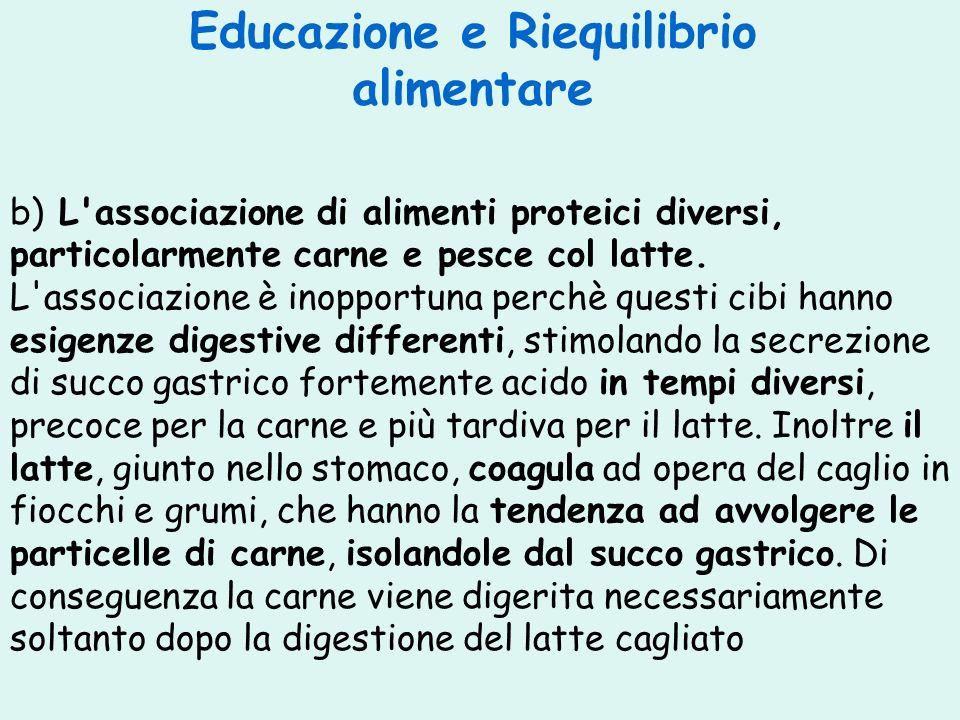 Educazione e Riequilibrio alimentare b) L'associazione di alimenti proteici diversi, particolarmente carne e pesce col latte. L'associazione è inoppor
