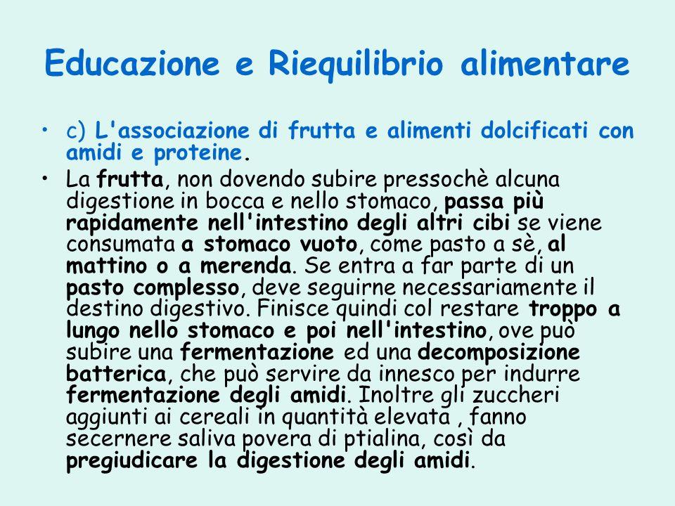 Educazione e Riequilibrio alimentare c) L'associazione di frutta e alimenti dolcificati con amidi e proteine. La frutta, non dovendo subire pressochè
