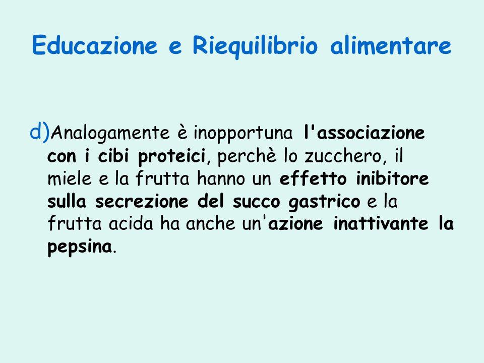 Educazione e Riequilibrio alimentare d) Analogamente è inopportuna l'associazione con i cibi proteici, perchè lo zucchero, il miele e la frutta hanno