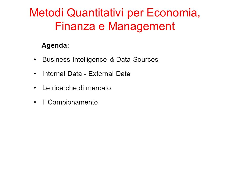 Agenda: Business Intelligence & Data Sources Internal Data - External Data Le ricerche di mercato Il Campionamento Metodi Quantitativi per Economia, Finanza e Management