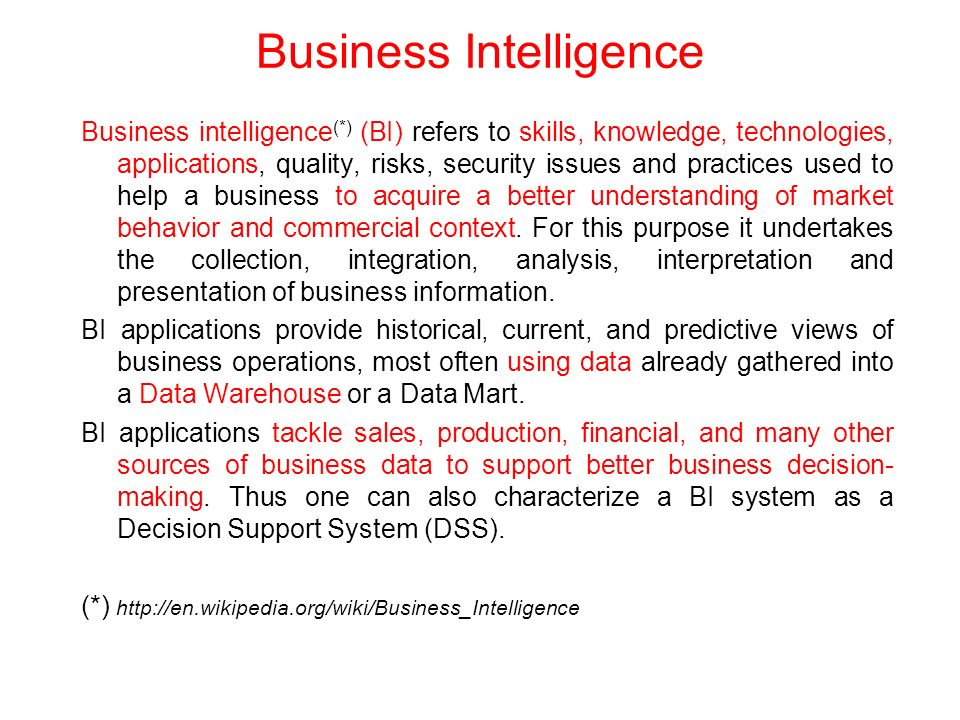 Business intelligence (*) (BI) refers to skills, knowledge, technologies, applications, quality, risks, security issues and practices used to help a business to acquire a better understanding of market behavior and commercial context.