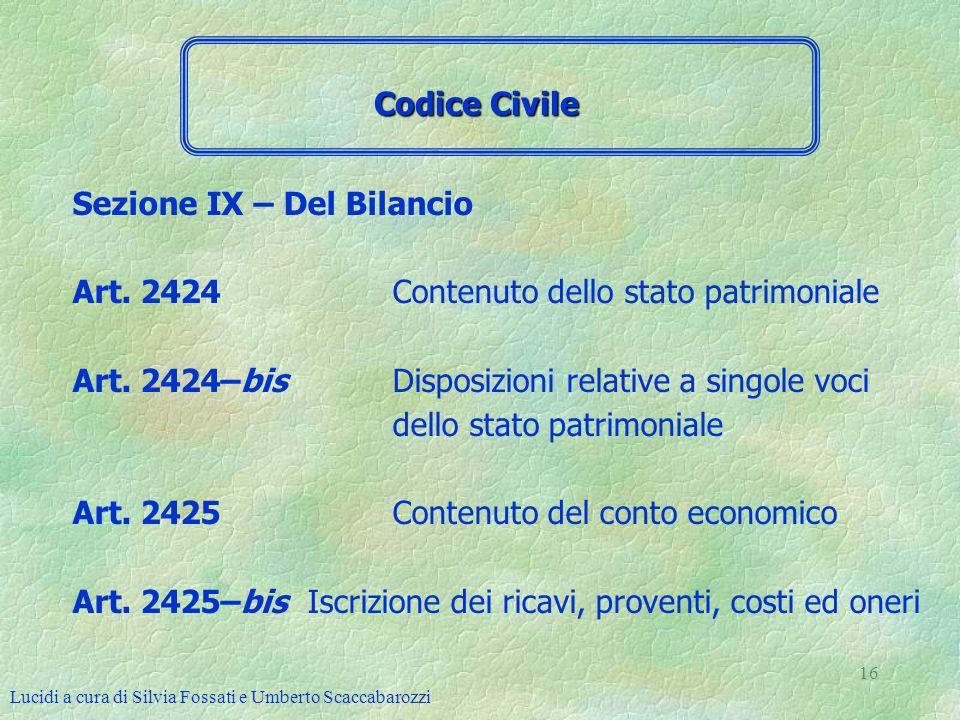 Lucidi a cura di Silvia Fossati e Umberto Scaccabarozzi 16 Sezione IX – Del Bilancio Art. 2424 Contenuto dello stato patrimoniale Art. 2424–bis Dispos