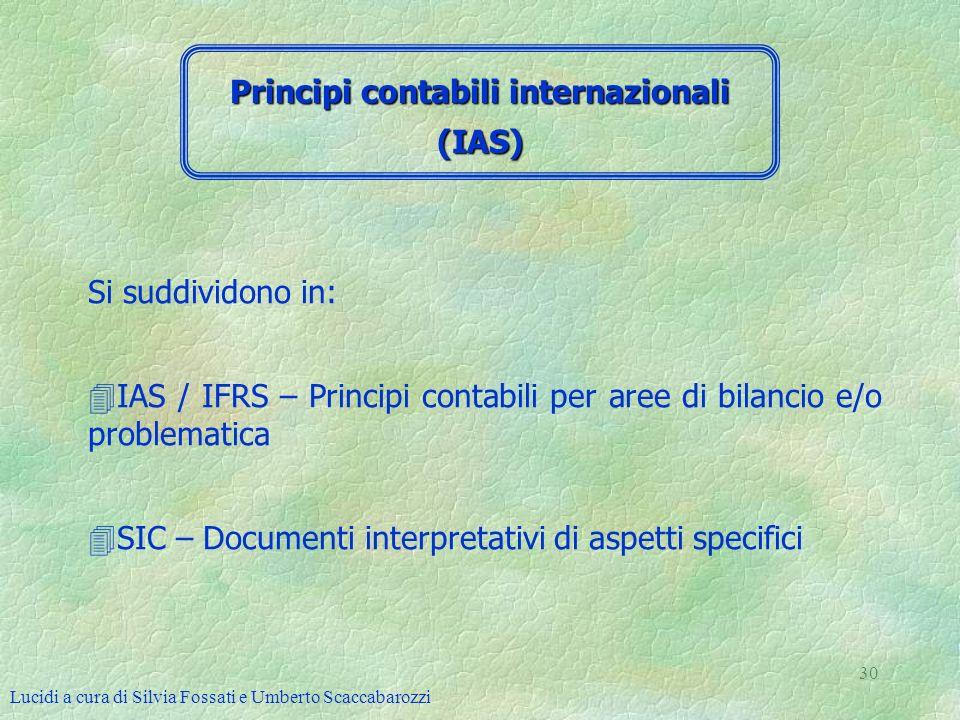 Lucidi a cura di Silvia Fossati e Umberto Scaccabarozzi 30 Si suddividono in: 4IAS / IFRS – Principi contabili per aree di bilancio e/o problematica 4