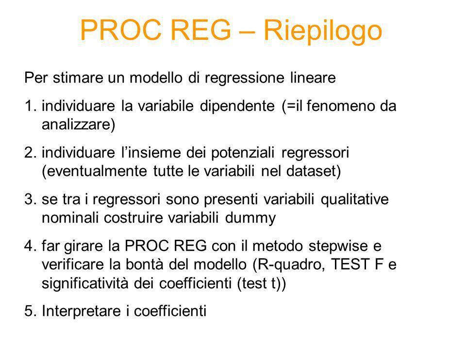PROC REG – Riepilogo Per stimare un modello di regressione lineare 1.individuare la variabile dipendente (=il fenomeno da analizzare) 2.individuare li