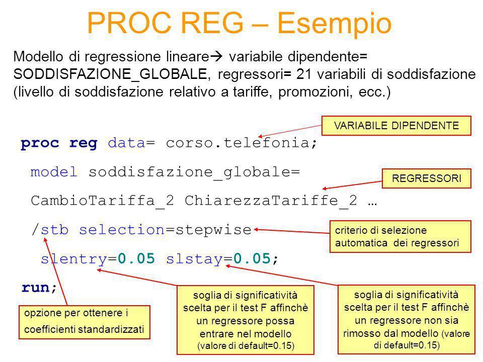 Regressione lineare – Valutazione modello Valutazione della bontà del modello (output della PROC REG) Test t per valutare la significatività dei singoli coefficienti (se p-value del test piccolo allora si rifiuta lipotesi di coefficiente nullo il regressore corrispondente è rilevante per la spiegazione della variabile dipendente) Test F per valutare la significatività congiunta dei coefficienti (se p-value piccolo rifiuto lipotesi che i coefficienti siano tutti nulli il modello ha buona capacità esplicativa) Coefficiente di determinazione R-quadro per valutare la capacità esplicativa del modello capacità di rappresentare la relazione tra la variabile dipendente e i regressori (varia tra 0 e 1, quanto più si avvicina ad 1 tanto migliore è il modello)