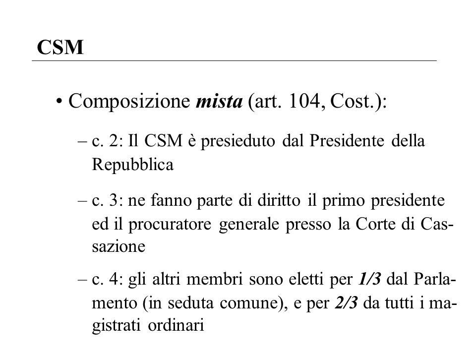 CSM Composizione mista (art. 104, Cost.): – c. 2: Il CSM è presieduto dal Presidente della Repubblica – c. 3: ne fanno parte di diritto il primo presi