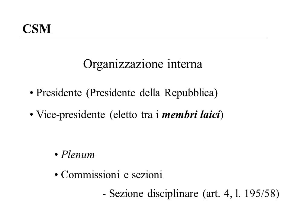 CSM Organizzazione interna Presidente (Presidente della Repubblica) Vice-presidente (eletto tra i membri laici) Plenum Commissioni e sezioni - Sezione
