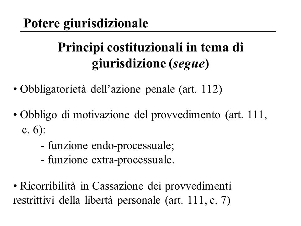 Potere giurisdizionale Principi costituzionali in tema di giurisdizione (segue) Obbligatorietà dellazione penale (art. 112) Obbligo di motivazione del