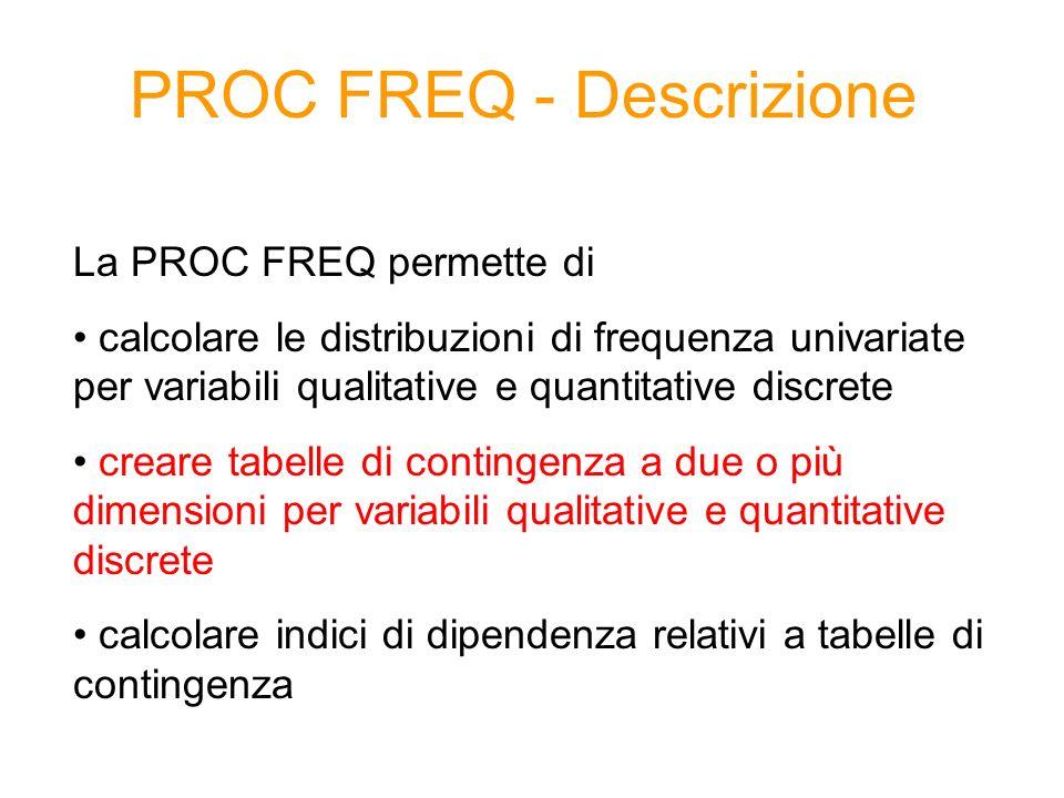 PROC FREQ - Descrizione La PROC FREQ permette di calcolare le distribuzioni di frequenza univariate per variabili qualitative e quantitative discrete creare tabelle di contingenza a due o più dimensioni per variabili qualitative e quantitative discrete calcolare indici di dipendenza relativi a tabelle di contingenza