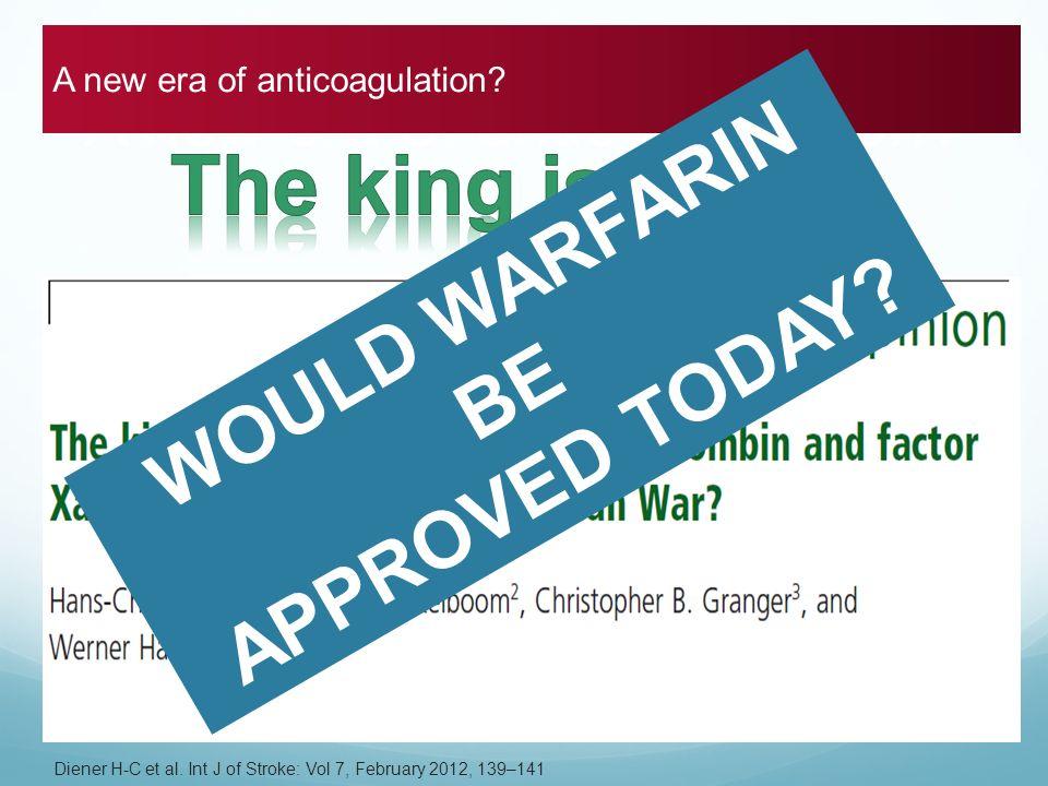 A new era of anticoagulation? Diener H-C et al. Int J of Stroke: Vol 7, February 2012, 139–141 A new era of anticoagulation? WOULD WARFARIN BE APPROVE