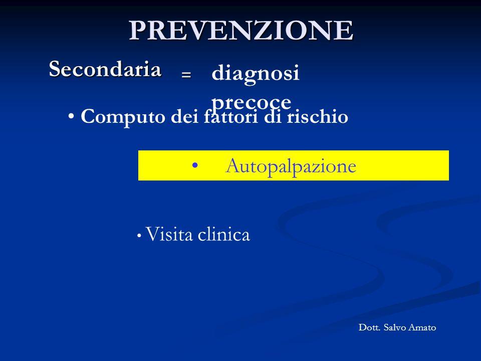 PREVENZIONESecondaria Dott. Salvo Amato = diagnosi precoce Computo dei fattori di rischio Autopalpazione Visita clinica