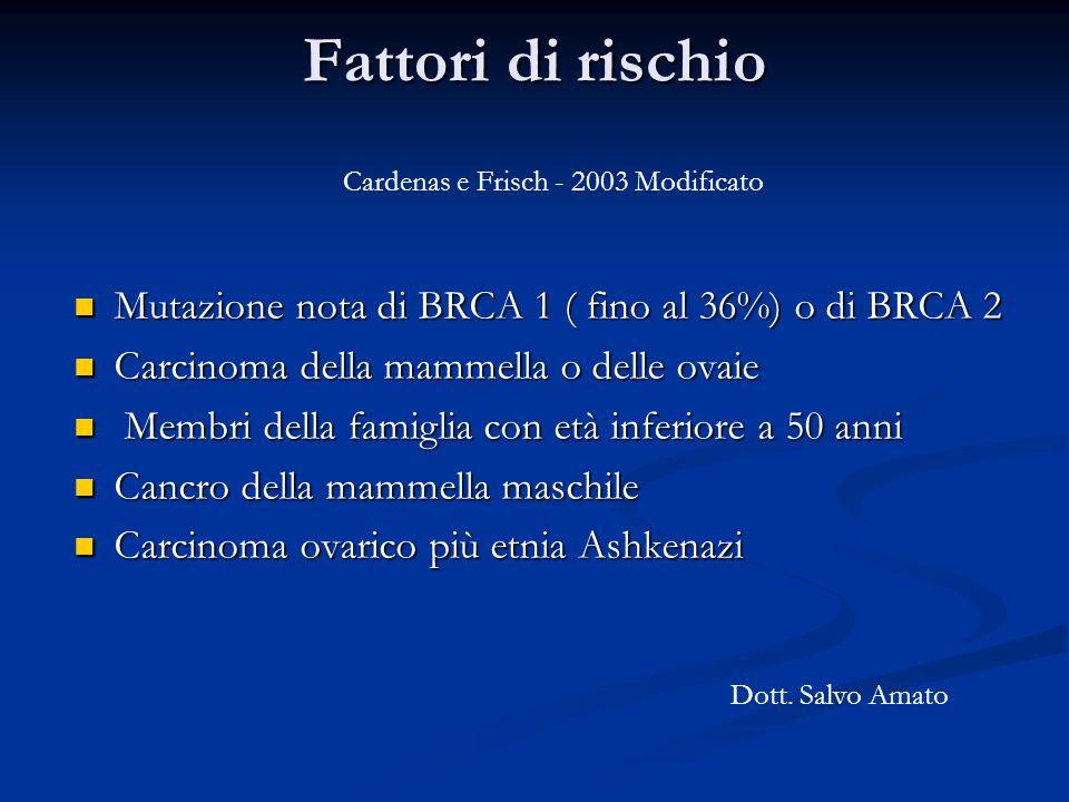 Fattori di rischio Mutazione nota di BRCA 1 ( fino al 36%) o di BRCA 2 Mutazione nota di BRCA 1 ( fino al 36%) o di BRCA 2 Carcinoma della mammella o