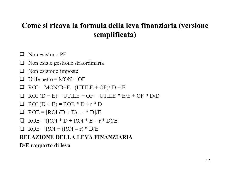 12 Come si ricava la formula della leva finanziaria (versione semplificata) Non esistono PF Non esiste gestione straordinaria Non esistono imposte Utile netto = MON – OF ROI = MON/D+E= (UTILE + OF)/ D + E ROI (D + E) = UTILE + OF = UTILE * E/E + OF * D/D ROI (D + E) = ROE * E + r * D ROE = [ROI (D + E) – r * D]/E ROE = (ROI * D + ROI * E – r * D)/E ROE = ROI + (ROI – r) * D/E RELAZIONE DELLA LEVA FINANZIARIA D/E rapporto di leva