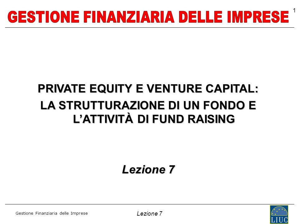 Gestione Finanziaria delle Imprese Lezione 7 1 PRIVATE EQUITY E VENTURE CAPITAL: LA STRUTTURAZIONE DI UN FONDO E LATTIVITÀ DI FUND RAISING Lezione 7