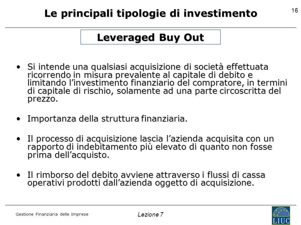 Gestione Finanziaria delle Imprese Lezione 7 16 Le principali tipologie di investimento Leveraged Buy Out Si intende una qualsiasi acquisizione di soc
