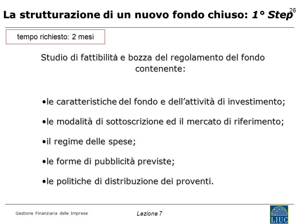 Gestione Finanziaria delle Imprese Lezione 7 26 La strutturazione di un nuovo fondo chiuso: 1° Step Studio di fattibilit à e bozza del regolamento del