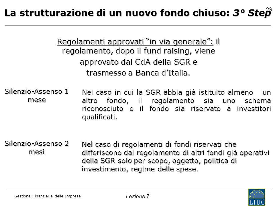 Gestione Finanziaria delle Imprese Lezione 7 29 La strutturazione di un nuovo fondo chiuso: 3° Step Regolamenti approvati in via generale: il regolame