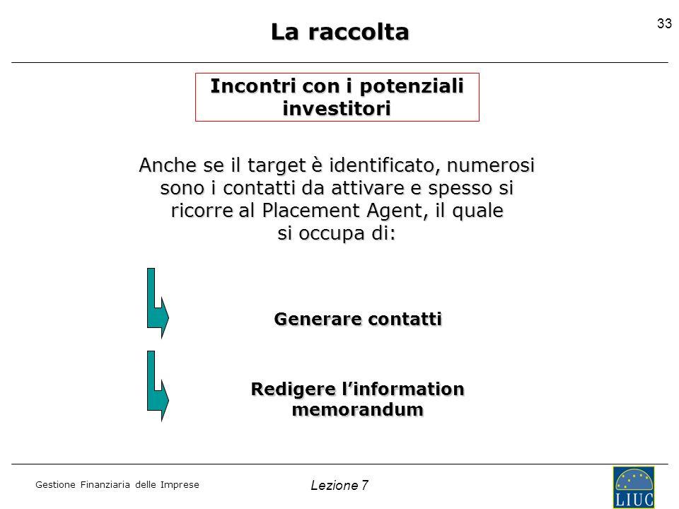 Gestione Finanziaria delle Imprese Lezione 7 33 La raccolta Incontri con i potenziali investitori Anche se il target è identificato, numerosi sono i c