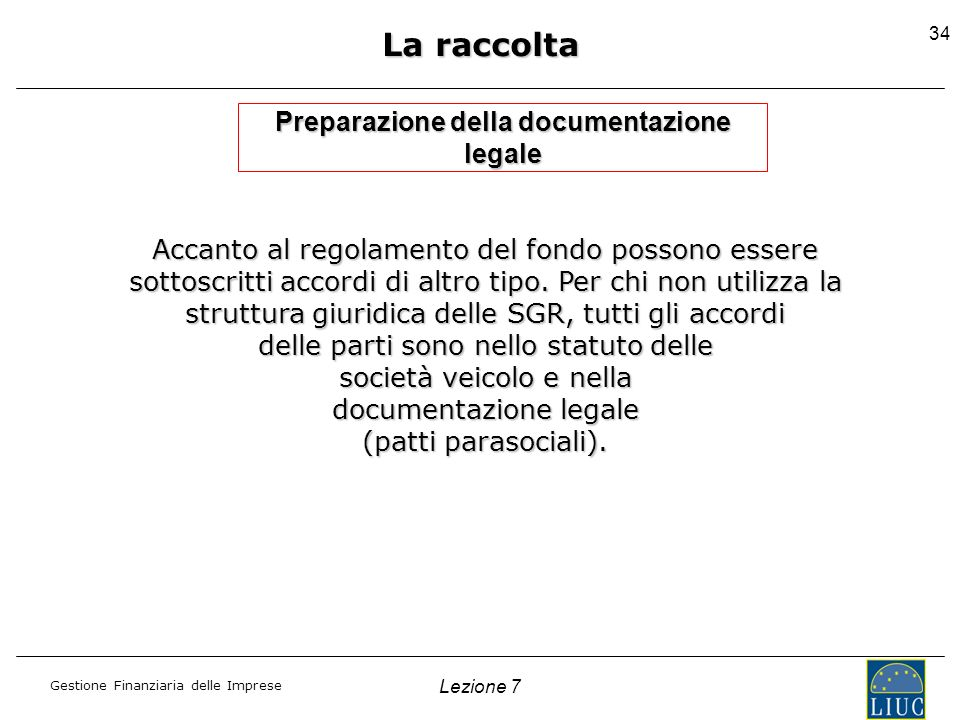 Gestione Finanziaria delle Imprese Lezione 7 34 La raccolta Preparazione della documentazione legale Accanto al regolamento del fondo possono essere s