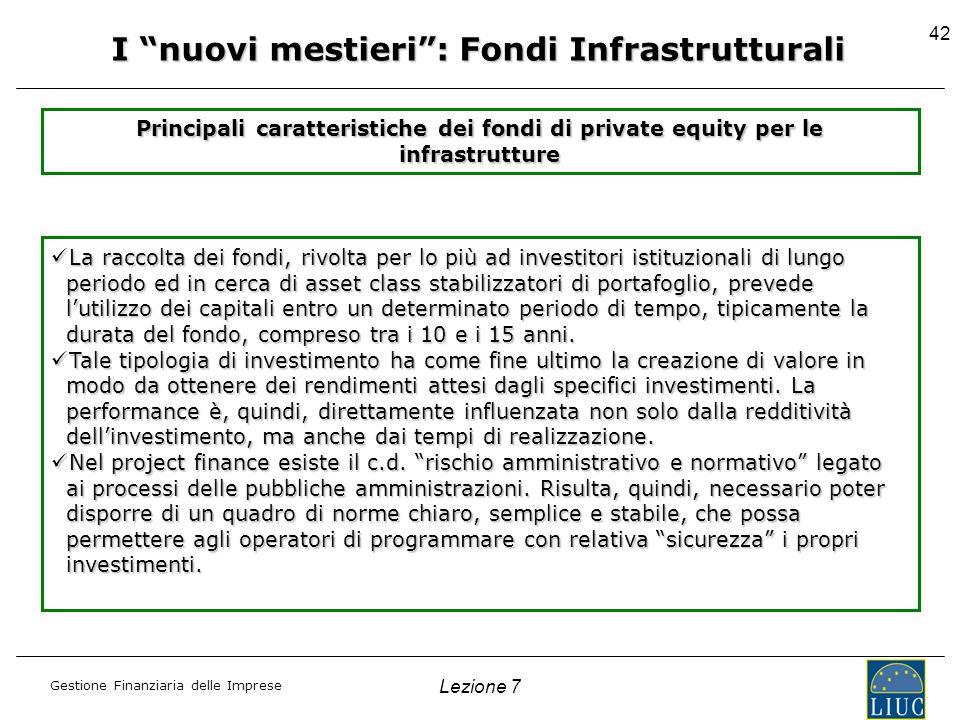 Gestione Finanziaria delle Imprese Lezione 7 42 I nuovi mestieri: Fondi Infrastrutturali Principali caratteristiche dei fondi di private equity per le