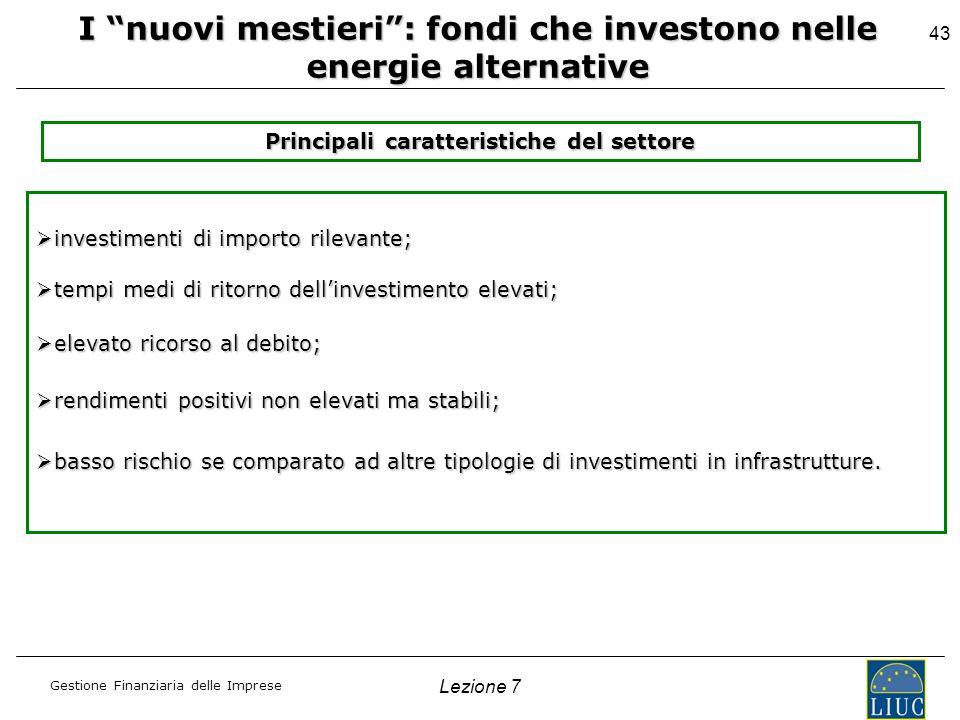 Gestione Finanziaria delle Imprese Lezione 7 43 I nuovi mestieri: fondi che investono nelle energie alternative Principali caratteristiche del settore