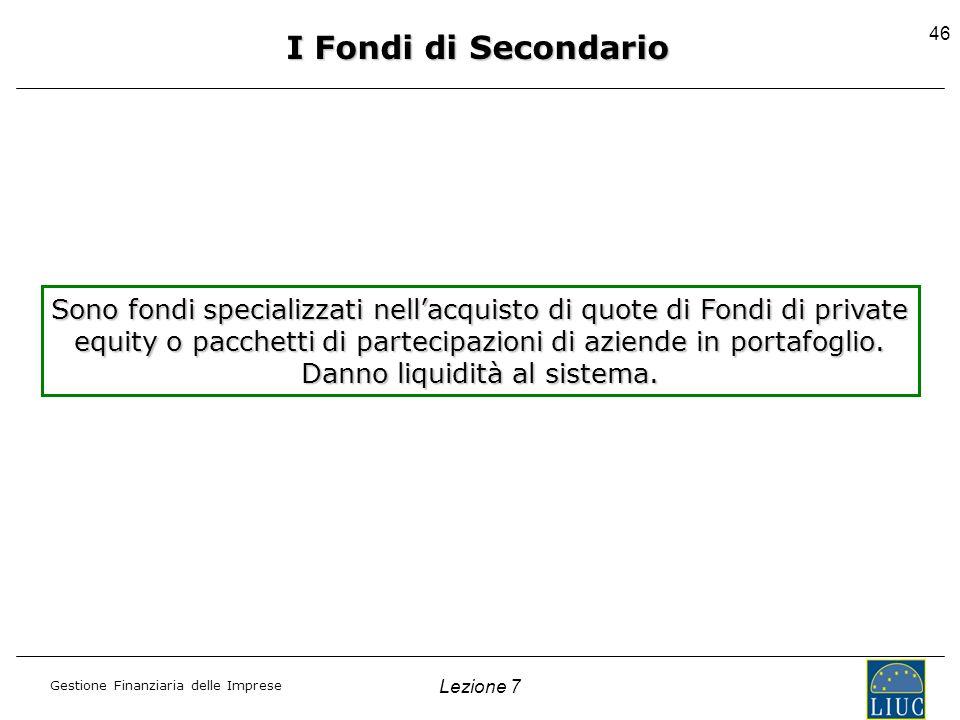 Gestione Finanziaria delle Imprese Lezione 7 46 I Fondi di Secondario Sono fondi specializzati nellacquisto di quote di Fondi di private equity o pacc