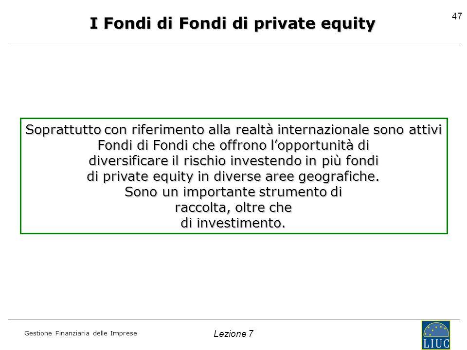 Gestione Finanziaria delle Imprese Lezione 7 47 I Fondi di Fondi di private equity Soprattutto con riferimento alla realtà internazionale sono attivi