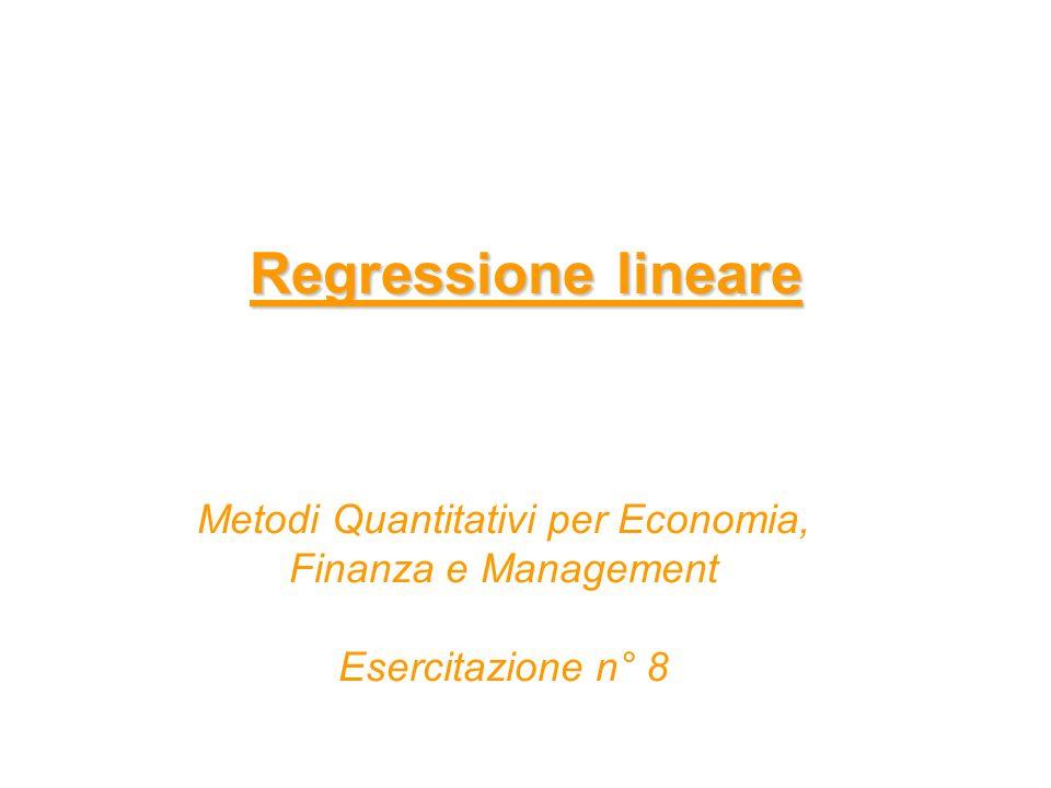 Regressione lineare Metodi Quantitativi per Economia, Finanza e Management Esercitazione n° 8