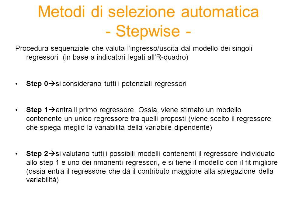Metodi di selezione automatica - Stepwise - Procedura sequenziale che valuta lingresso/uscita dal modello dei singoli regressori (in base a indicatori