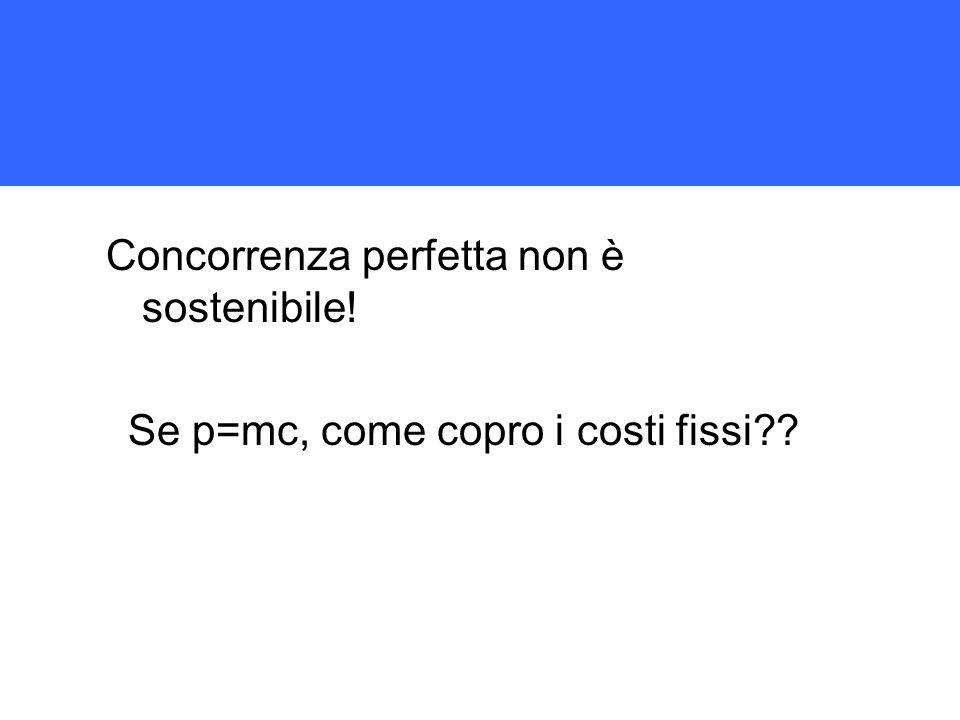 Concorrenza perfetta non è sostenibile! Se p=mc, come copro i costi fissi??