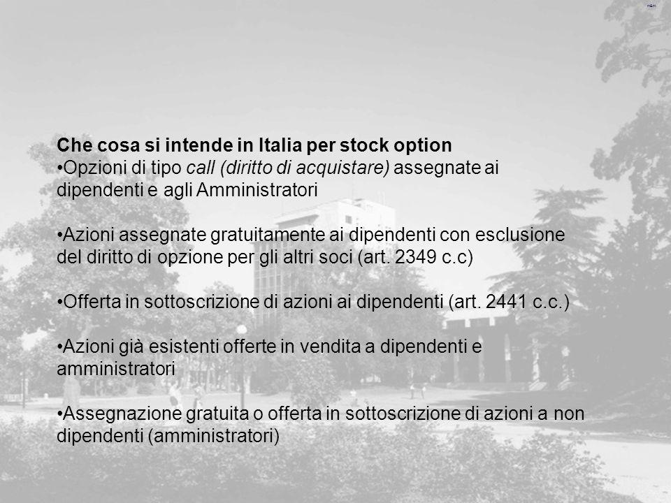 m&m Che cosa si intende in Italia per stock option Opzioni di tipo call (diritto di acquistare) assegnate ai dipendenti e agli Amministratori Azioni assegnate gratuitamente ai dipendenti con esclusione del diritto di opzione per gli altri soci (art.