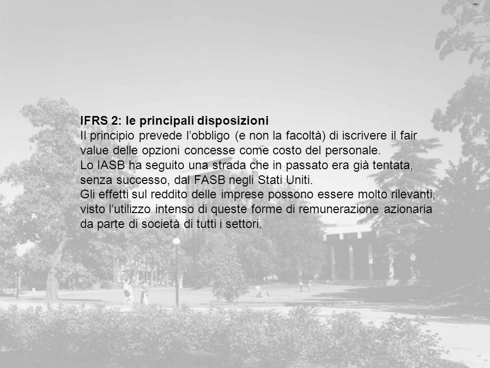 m&m IFRS 2: le principali disposizioni Il principio prevede lobbligo (e non la facoltà) di iscrivere il fair value delle opzioni concesse come costo del personale.
