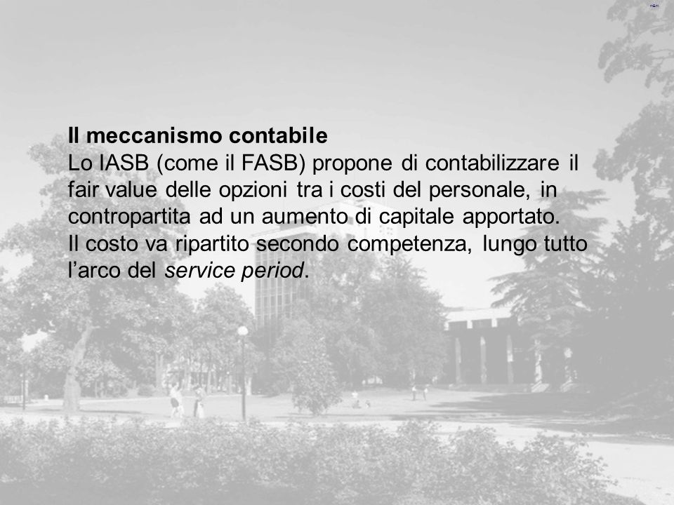 m&m Il meccanismo contabile Lo IASB (come il FASB) propone di contabilizzare il fair value delle opzioni tra i costi del personale, in contropartita ad un aumento di capitale apportato.