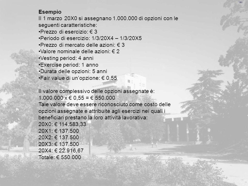 m&m Esempio Il 1 marzo 20X0 si assegnano 1.000.000 di opzioni con le seguenti caratteristiche: Prezzo di esercizio: 3 Periodo di esercizio: 1/3/20X4 – 1/3/20X5 Prezzo di mercato delle azioni: 3 Valore nominale delle azioni: 2 Vesting period: 4 anni Exercise period: 1 anno Durata delle opzioni: 5 anni Fair value di unopzione: 0,55 Il valore complessivo delle opzioni assegnate è: 1.000.000 x 0,55 = 550.000 Tale valore deve essere riconosciuto come costo delle opzioni assegnate e attribuite agli esercizi nei quali i beneficiari prestano la loro attività lavorativa: 20X0: 114.583,33 20X1: 137.500 20X2: 137.500 20X3: 137.500 20X4: 22.916,67 Totale: 550.000