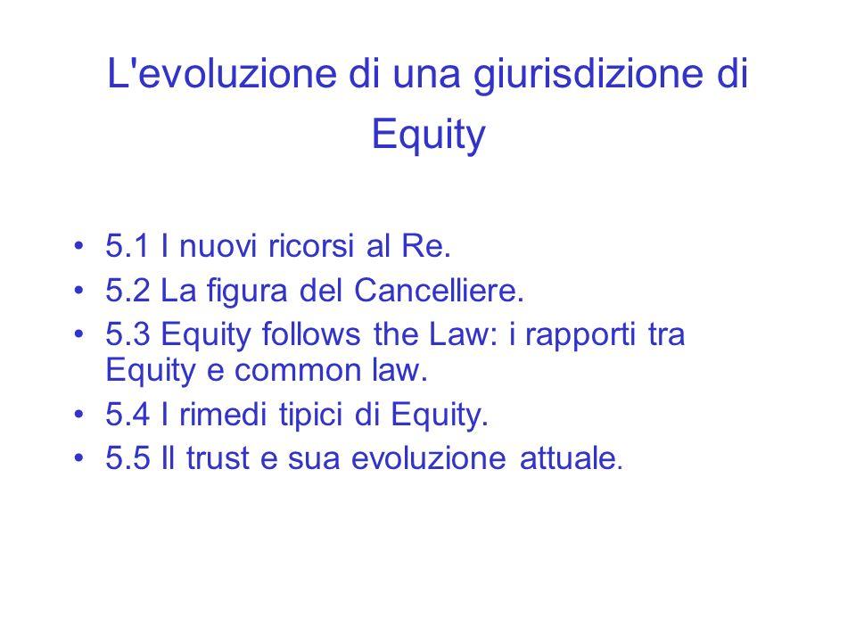 L'evoluzione di una giurisdizione di Equity 5.1 I nuovi ricorsi al Re. 5.2 La figura del Cancelliere. 5.3 Equity follows the Law: i rapporti tra Equit
