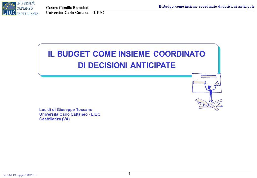 Lucidi di Giuseppe TOSCANO Centro Camillo Bussolati Università Carlo Cattaneo - LIUC Il Budget come insieme coordinato di decisioni anticipate 1 IL BU