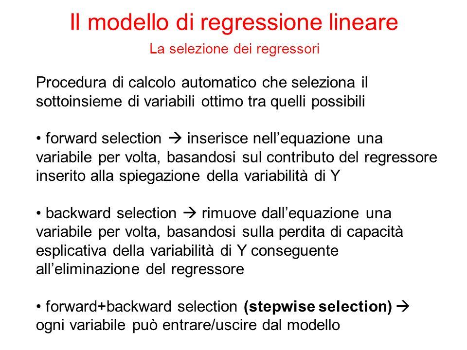 Procedura di calcolo automatico che seleziona il sottoinsieme di variabili ottimo tra quelli possibili forward selection inserisce nellequazione una variabile per volta, basandosi sul contributo del regressore inserito alla spiegazione della variabilità di Y backward selection rimuove dallequazione una variabile per volta, basandosi sulla perdita di capacità esplicativa della variabilità di Y conseguente alleliminazione del regressore forward+backward selection (stepwise selection) ogni variabile può entrare/uscire dal modello Il modello di regressione lineare La selezione dei regressori