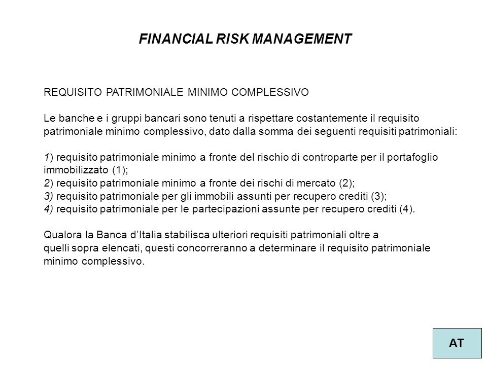 FINANCIAL RISK MANAGEMENT AT REQUISITO PATRIMONIALE MINIMO COMPLESSIVO Le banche e i gruppi bancari sono tenuti a rispettare costantemente il requisit