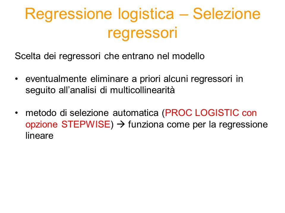 Regressione logistica – Selezione regressori Scelta dei regressori che entrano nel modello eventualmente eliminare a priori alcuni regressori in segui
