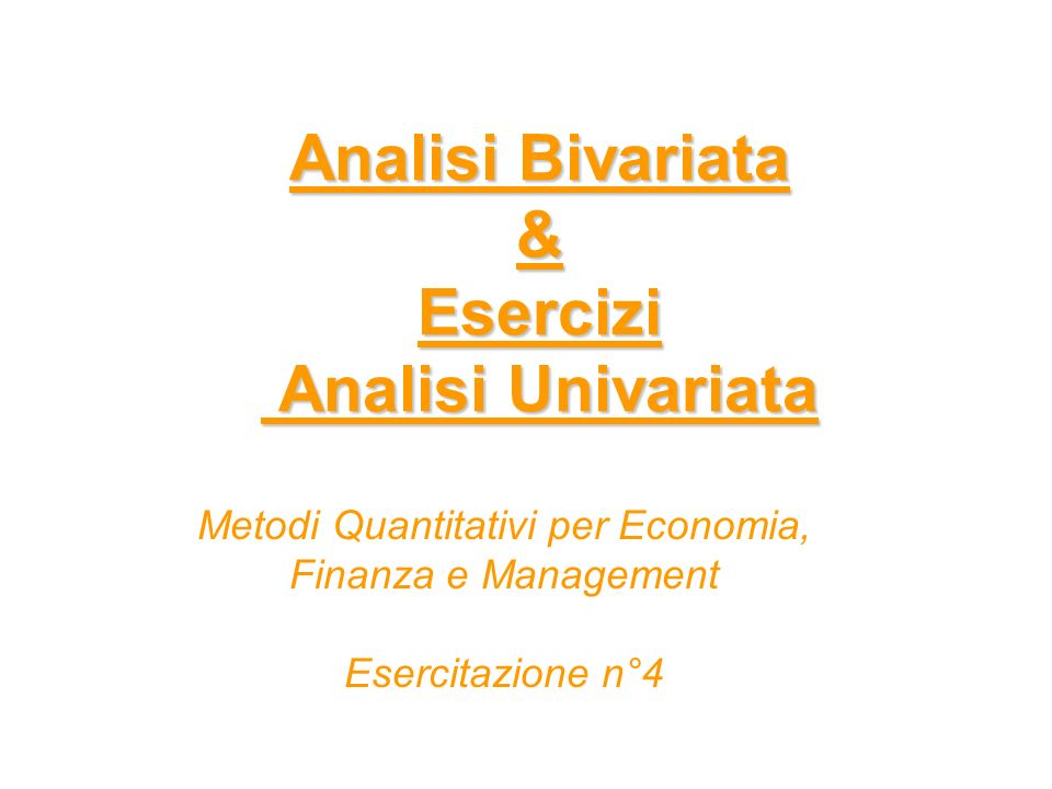 Analisi Bivariata & Esercizi Analisi Univariata Metodi Quantitativi per Economia, Finanza e Management Esercitazione n°4