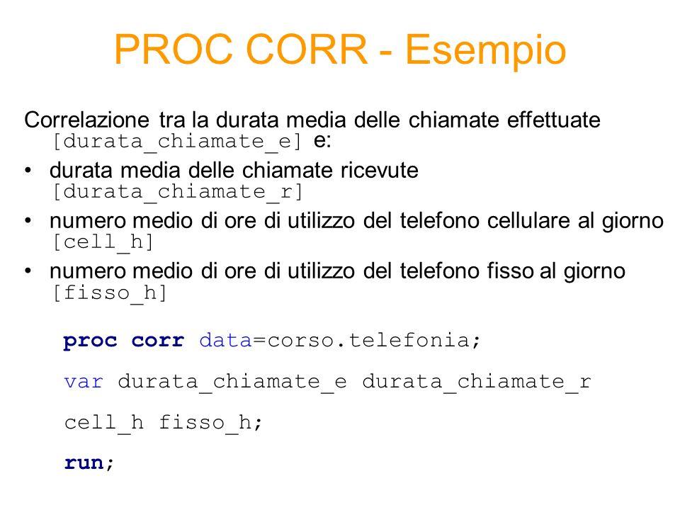 PROC CORR - Esempio Correlazione tra la durata media delle chiamate effettuate [durata_chiamate_e] e: durata media delle chiamate ricevute [durata_chiamate_r] numero medio di ore di utilizzo del telefono cellulare al giorno [cell_h] numero medio di ore di utilizzo del telefono fisso al giorno [fisso_h] proc corr data=corso.telefonia; var durata_chiamate_e durata_chiamate_r cell_h fisso_h; run;