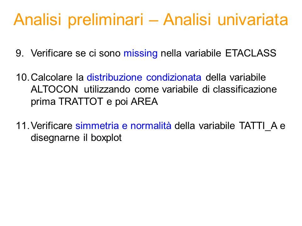 Analisi preliminari – Analisi univariata 9.Verificare se ci sono missing nella variabile ETACLASS 10.Calcolare la distribuzione condizionata della variabile ALTOCON utilizzando come variabile di classificazione prima TRATTOT e poi AREA 11.Verificare simmetria e normalità della variabile TATTI_A e disegnarne il boxplot