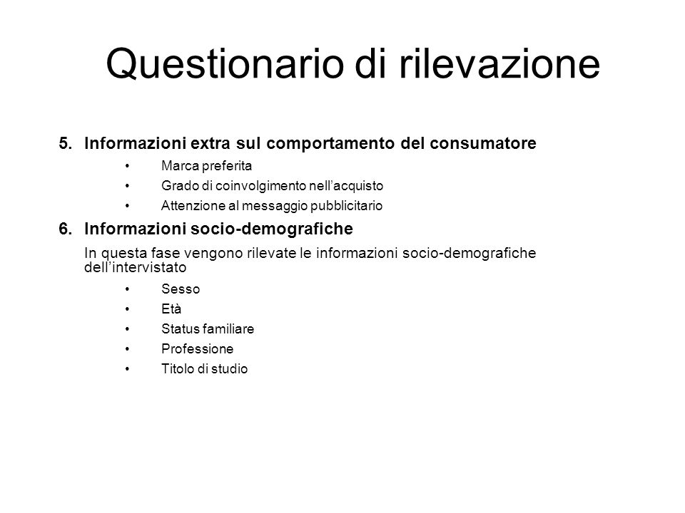 Questionario di rilevazione 5.Informazioni extra sul comportamento del consumatore Marca preferita Grado di coinvolgimento nellacquisto Attenzione al