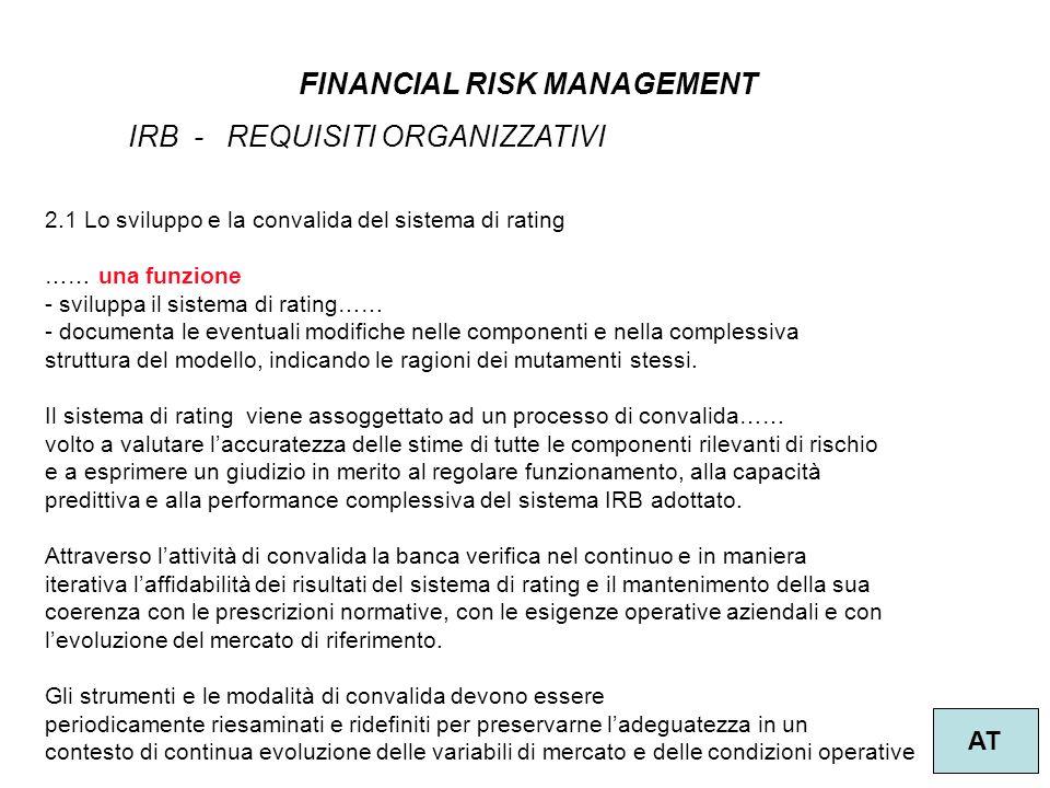 20 FINANCIAL RISK MANAGEMENT AT IRB - REQUISITI ORGANIZZATIVI 2.1 Lo sviluppo e la convalida del sistema di rating …… una funzione - sviluppa il sistema di rating…… - documenta le eventuali modifiche nelle componenti e nella complessiva struttura del modello, indicando le ragioni dei mutamenti stessi.