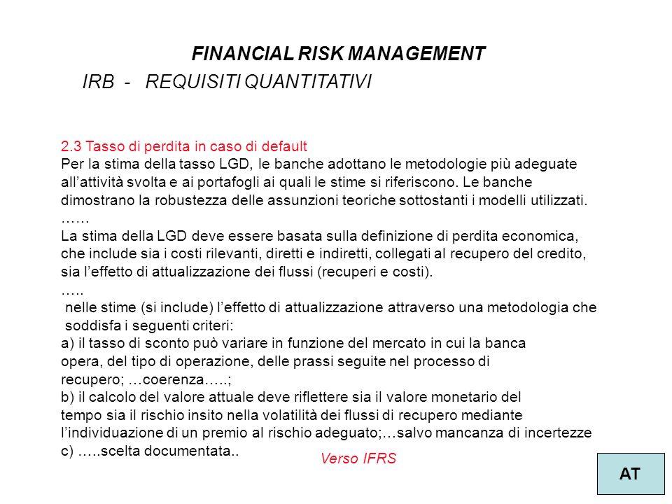 37 FINANCIAL RISK MANAGEMENT AT IRB - REQUISITI QUANTITATIVI 2.3 Tasso di perdita in caso di default Per la stima della tasso LGD, le banche adottano le metodologie più adeguate allattività svolta e ai portafogli ai quali le stime si riferiscono.