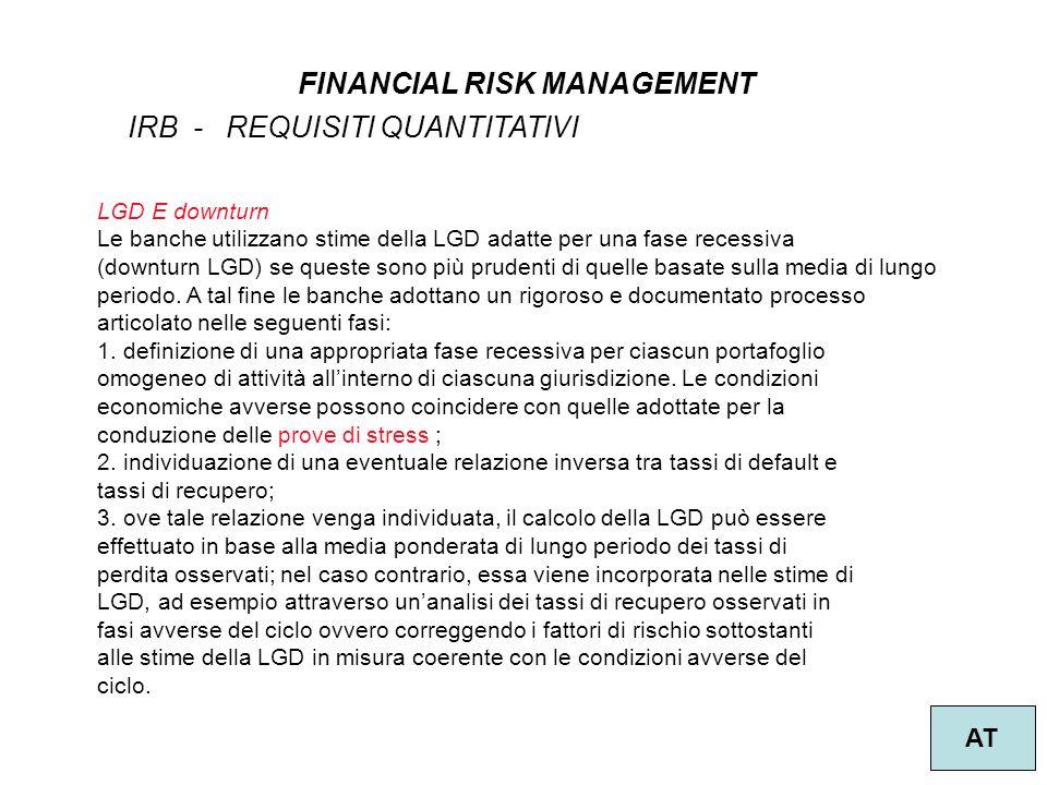 38 FINANCIAL RISK MANAGEMENT AT IRB - REQUISITI QUANTITATIVI LGD E downturn Le banche utilizzano stime della LGD adatte per una fase recessiva (downturn LGD) se queste sono più prudenti di quelle basate sulla media di lungo periodo.