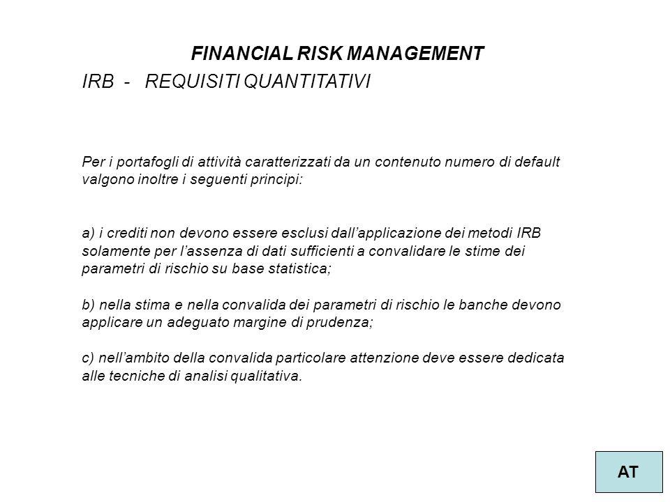 44 FINANCIAL RISK MANAGEMENT AT IRB - REQUISITI QUANTITATIVI Per i portafogli di attività caratterizzati da un contenuto numero di default valgono inoltre i seguenti principi: a) i crediti non devono essere esclusi dallapplicazione dei metodi IRB solamente per lassenza di dati sufficienti a convalidare le stime dei parametri di rischio su base statistica; b) nella stima e nella convalida dei parametri di rischio le banche devono applicare un adeguato margine di prudenza; c) nellambito della convalida particolare attenzione deve essere dedicata alle tecniche di analisi qualitativa.