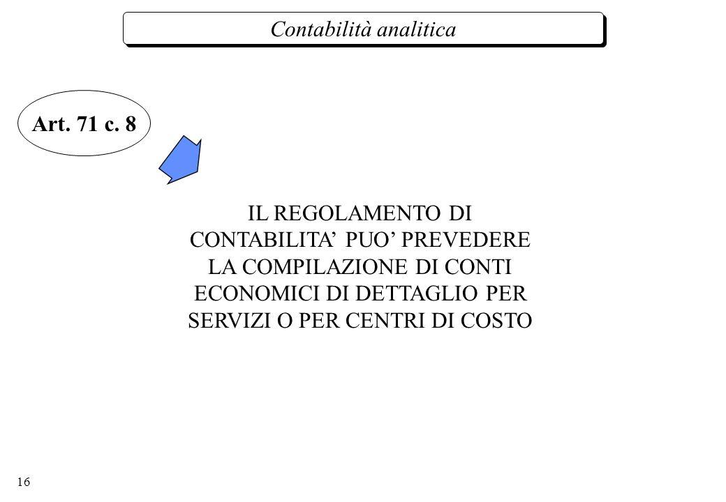 16 Contabilità analitica IL REGOLAMENTO DI CONTABILITA PUO PREVEDERE LA COMPILAZIONE DI CONTI ECONOMICI DI DETTAGLIO PER SERVIZI O PER CENTRI DI COSTO Art.